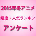 2015年冬アニメ満足度ランキング作成のためのアンケートを実施します!