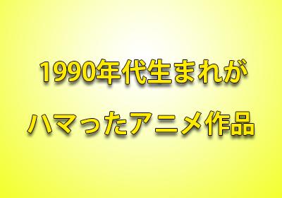 1990年代生まれ アニメ