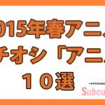 【2015年春アニメ】編集部イチオシ『アニメ作品』はこれだ!!