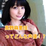 【高野麻里佳】かわいい!!と話題のこの新人声優は、誰なの!?