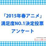 【投票アンケート】2015年春アニメの満足度NO.1決定の投票を受け付けます!
