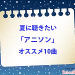 【夏に聴きたいアニソン】個人的オススメを10曲ピックアップしてみた!