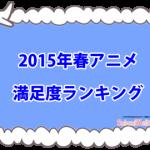 【2015年春アニメ】満足度ランキングTOP10<投票結果発表>