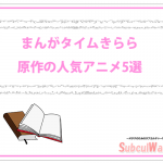 【まんがタイムきらら】原作アニメの人気・評価の高い作品5選!