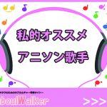 【アニソン歌手】私的おすすめの女性アーティスト5名をご紹介!!