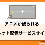 「アニメ」が観れるネット動画配信サービスおすすめ6選!!