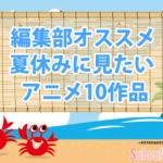 【夏休みに見たいアニメ】編集部がオススメしたい10作品をご紹介!