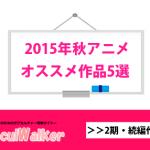 【2015年秋アニメ】おすすめ作品5選<2期・続編作品枠編>