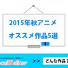 【2015年秋アニメ】おすすめ作品5選<新規アニメ化作品枠編>