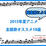 【2015年夏アニメ】編集部がオススメするOP・ED主題歌10選<アニソン>