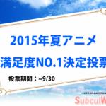 【2015年夏アニメ】満足度NO.1決定する投票を実施します!!