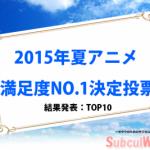 【2015年夏アニメ】満足度・人気アニメランキングTOP10<投票結果発表>