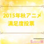 【2015年秋アニメ】満足度NO.1決定人気投票結果!!ランキング1位は!?