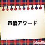 「第12回 声優アワード」の受賞者一覧!2018年の主演男優賞&女優賞は!?