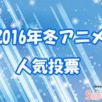 【2016冬アニメ】人気&満足度・投票(中間)を実施します!!