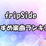 【fripSide】私的おすすめ楽曲ランキングTOP10!!