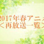 【2017年春アニメ】再放送一覧表!!新作アニメと合わせてチェック!!