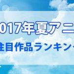 【2017年夏アニメ】今期の注目作品ランキングが発表!!1位はあの作品に