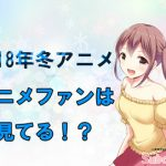 【2018冬アニメ】ランキング結果発表!アニメファンが見てる作品とは!?