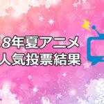 【2018夏アニメ】人気ランキングTOP10!アニメファンが選ぶ1位とは!?