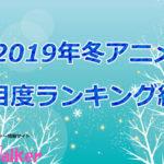 【2019冬アニメ】注目度ランキングが発表!アニメファンが気になってる作品とは?