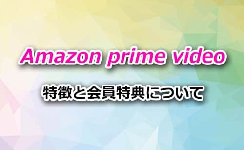 Amazonプライムビデオの特徴&特典について