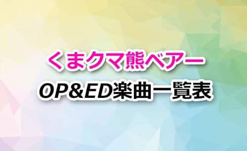 アニメ「くまクマ熊ベアー」OP&ED楽曲一覧表