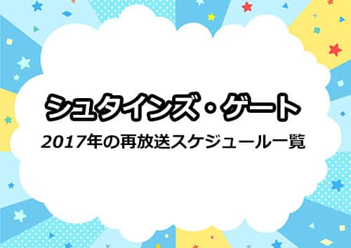 2017年のアニメ「シュタインズゲート」の再放送スケジュール一覧