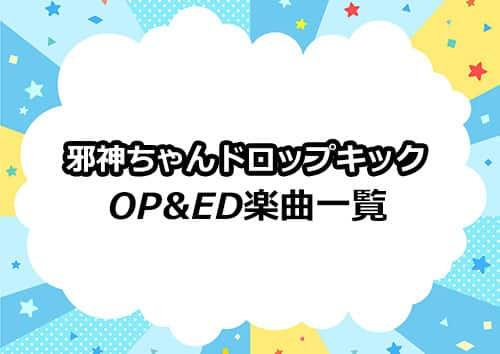 TVアニメシリーズ「邪神ちゃんドロップキック」のOP&ED楽曲一覧