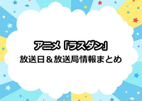 アニメ「ラスダン」はいつから?放送日&放送局情報