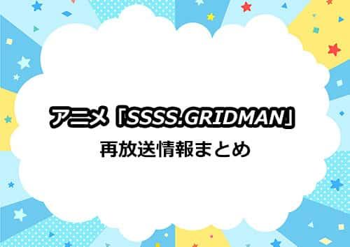 アニメ「SSSS.GRIDMAN(グリッドマン)」の再放送情報まとめ