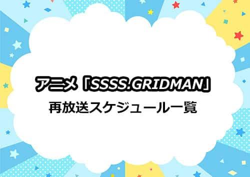 アニメ「SSSS.GRIDMAN(グリッドマン)」の再放送スケジュール一覧
