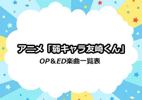 アニメ「弱キャラ友崎くん」のOP&ED楽曲一覧表