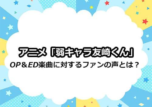 アニメ「弱キャラ友崎くん」のOP&ED楽曲に対するファンの声