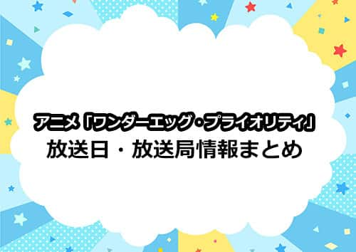 アニメ「ワンダーエッグ・プライオリティ」の放送日・放送局情報まとめ