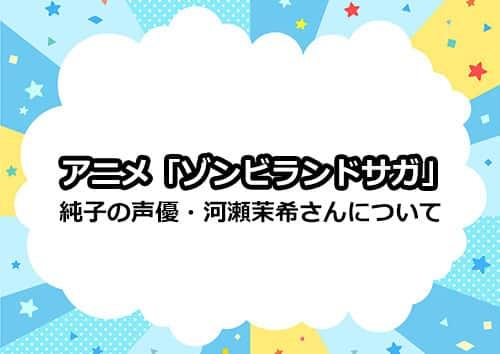 ゾンビランドサガ・紺野純子の声優・河瀬茉希さんについて