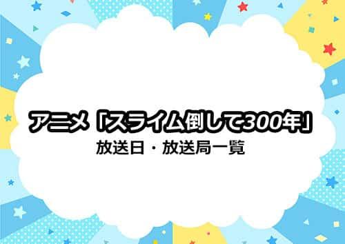 アニメ「スライム倒して300年」の放送日・放送局一覧
