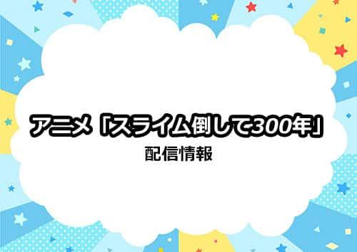 アニメ「スライム倒して300年」の配信情報について