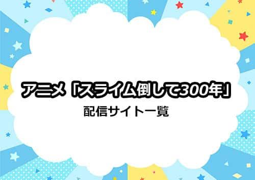 アニメ「スライム倒して300年」の配信サイト比較一覧表