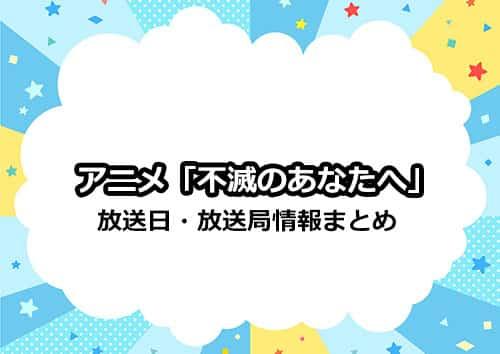 アニメ「不滅のあなたへ」の放送日・放送局・配信情報まとめ