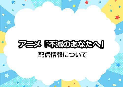 アニメ「不滅のあなたへ」の配信情報について