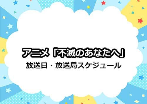 アニメ「不滅のあなたへ」の放送日・放送局スケジュール