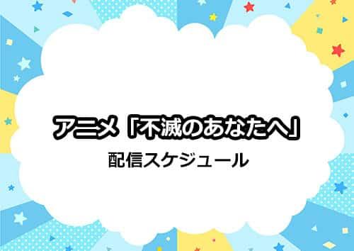 アニメ「不滅のあなたへ」の配信スケジュール