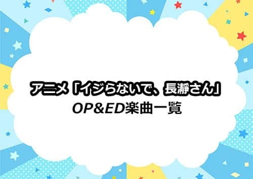 アニメ「イジらないで、長瀞さん」のOP&ED楽曲一覧