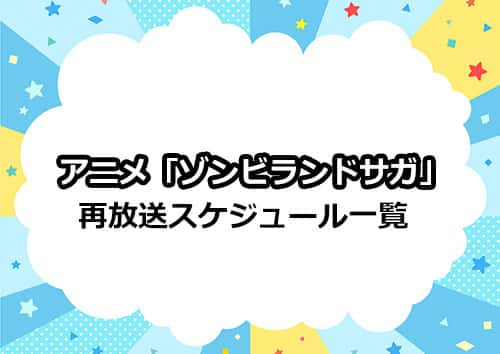 アニメ第1期「ゾンビランドサガ」の再放送スケジュール一覧