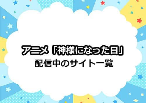 【再放送が見れない方向け】アニメ「神様になった日」の配信サイト一覧