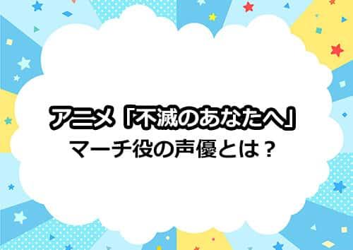アニメ「不滅のあなたへ」に登場するマーチ役の声優とは?