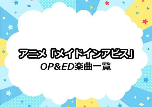 アニメ「メイドインアビス」のOP&ED楽曲一覧