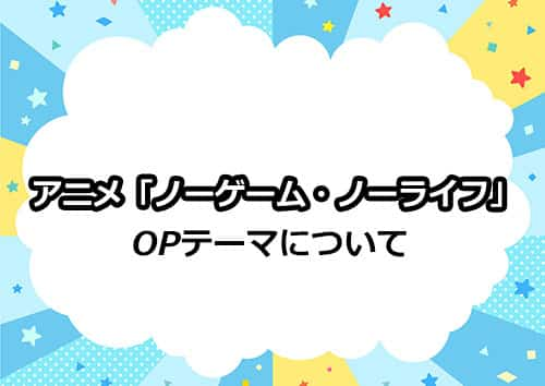 TVアニメ「ノーゲーム・ノーライフ」のOPテーマについて