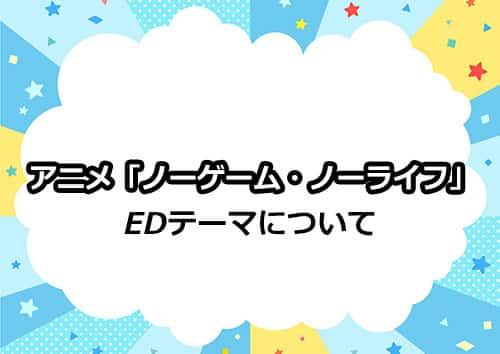 TVアニメ「ノーゲーム・ノーライフ」のEDテーマについて